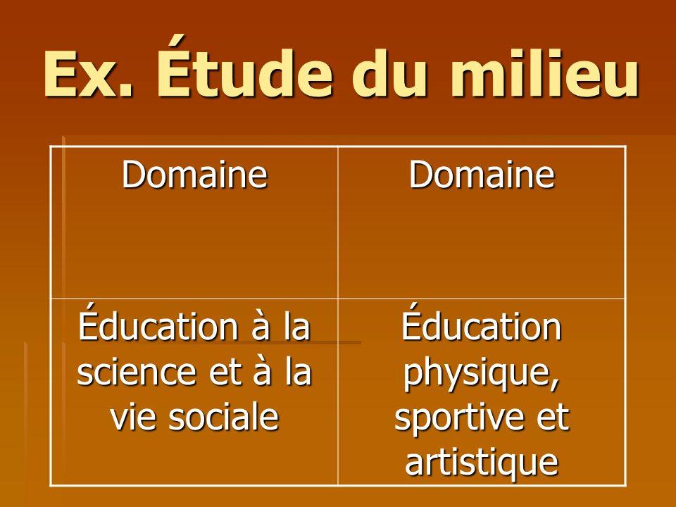Ex. Étude du milieu DomaineDomaine Éducation à la science et à la vie sociale Éducation physique, sportive et artistique