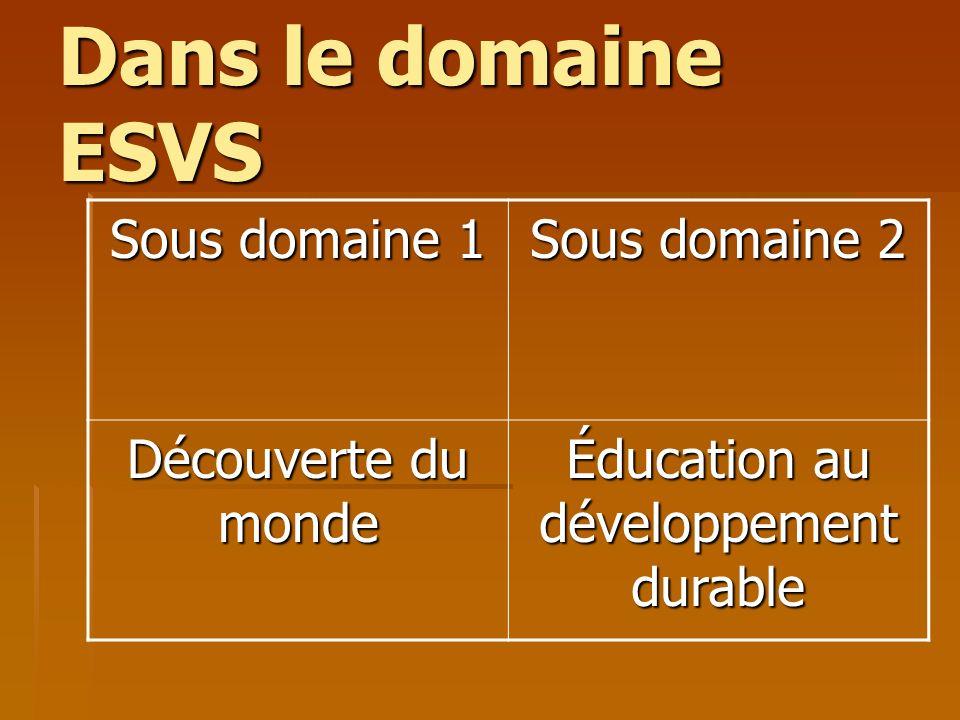 Dans le domaine ESVS Sous domaine 1 Sous domaine 2 Découverte du monde Éducation au développement durable