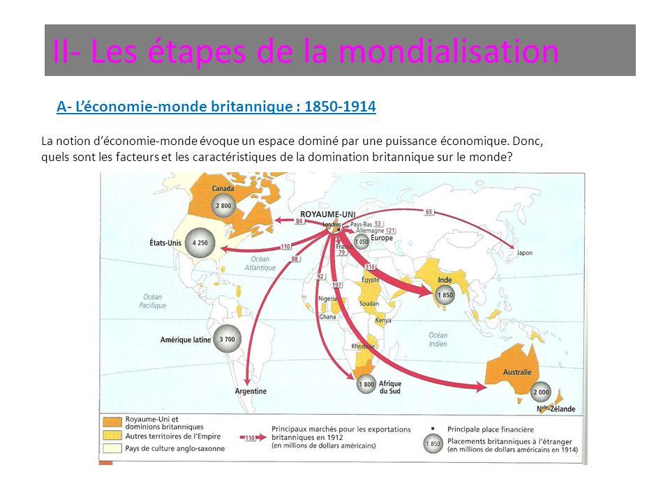 II- Les étapes de la mondialisation A- Léconomie-monde britannique : 1850-1914 La notion déconomie-monde évoque un espace dominé par une puissance éco