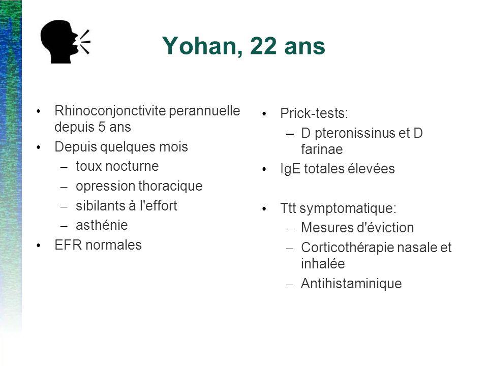 Yohan, 22 ans Rhinoconjonctivite perannuelle depuis 5 ans Depuis quelques mois – toux nocturne – opression thoracique – sibilants à l effort – asthénie EFR normales Prick-tests: –D pteronissinus et D farinae IgE totales élevées Ttt symptomatique: – Mesures d éviction – Corticothérapie nasale et inhalée – Antihistaminique