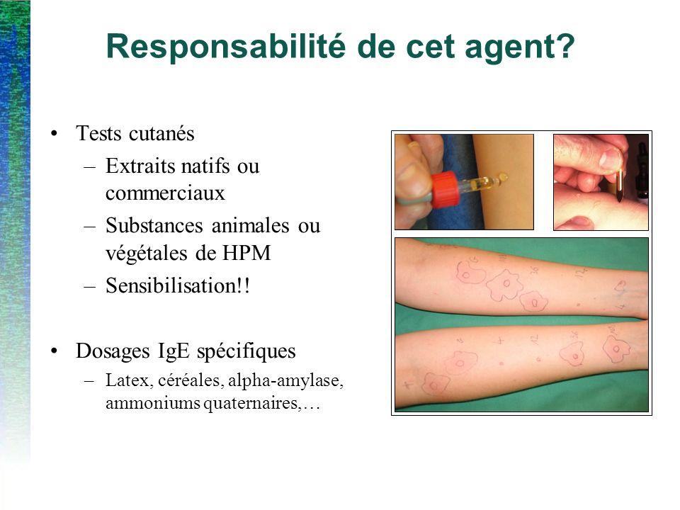 Responsabilité de cet agent? Tests cutanés –Extraits natifs ou commerciaux –Substances animales ou végétales de HPM –Sensibilisation!! Dosages IgE spé