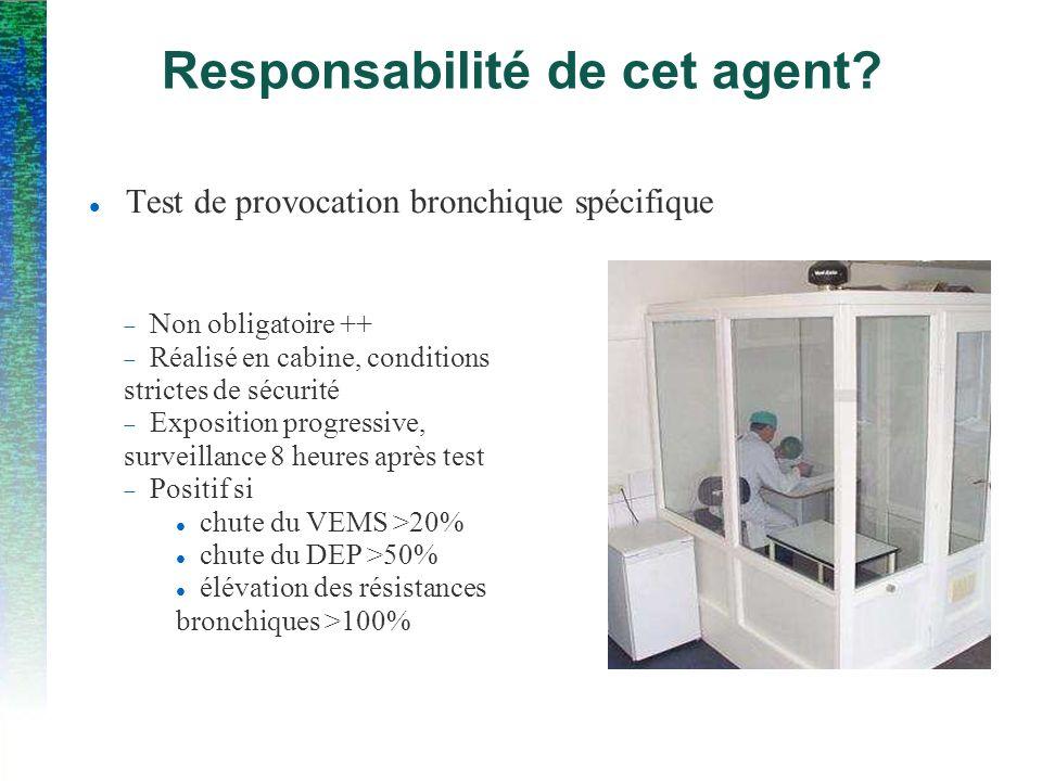 Responsabilité de cet agent? Test de provocation bronchique spécifique Non obligatoire ++ Réalisé en cabine, conditions strictes de sécurité Expositio