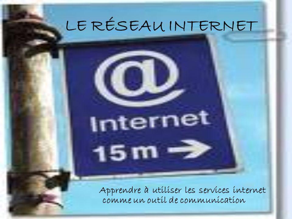 LE RÉSEAU INTERNET Apprendre à utiliser les services internet comme un outil de communication