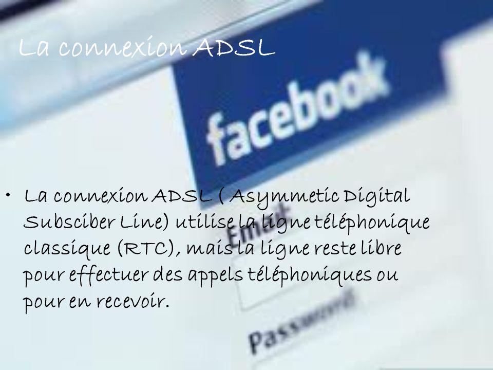 La connexion ADSL La connexion ADSL ( Asymmetic Digital Subsciber Line) utilise la ligne téléphonique classique (RTC), mais la ligne reste libre pour effectuer des appels téléphoniques ou pour en recevoir.