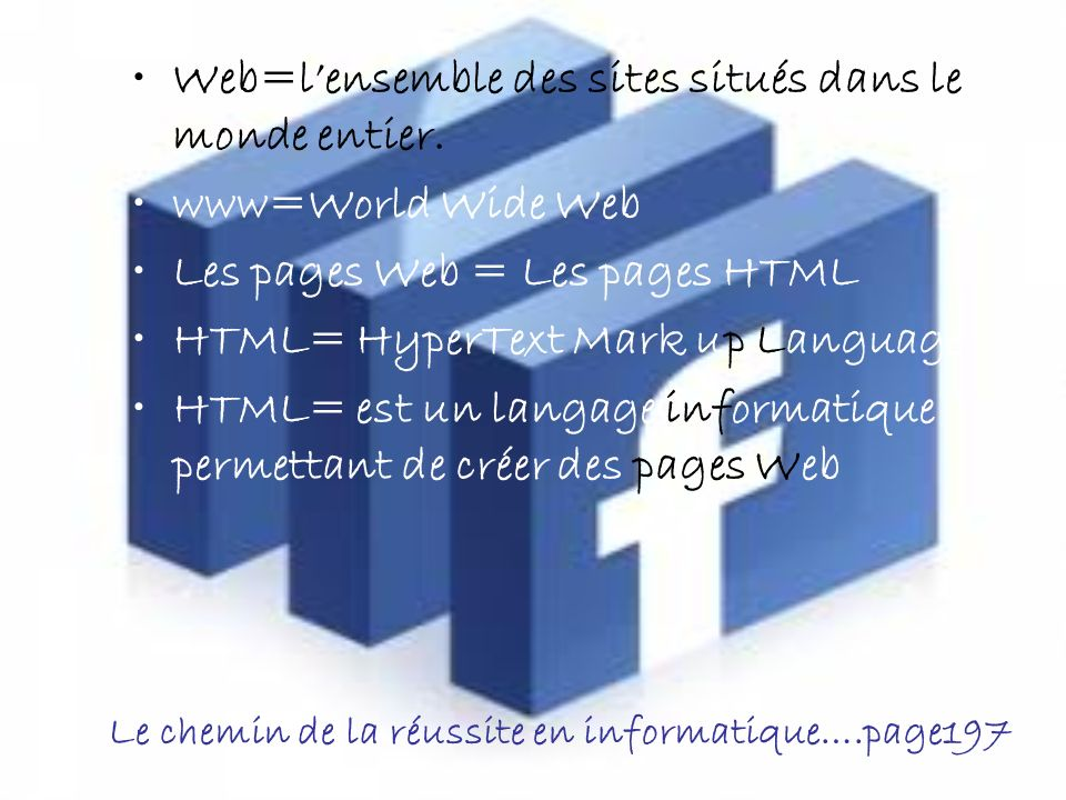 Le chemin de la réussite en informatique….page197 Web=lensemble des sites situés dans le monde entier.
