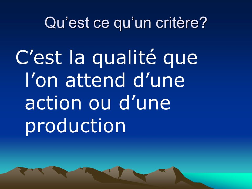 Quest ce quun critère? Cest la qualité que lon attend dune action ou dune production