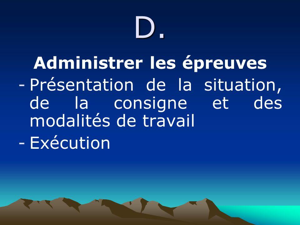 D. Administrer les épreuves -Présentation de la situation, de la consigne et des modalités de travail -Exécution