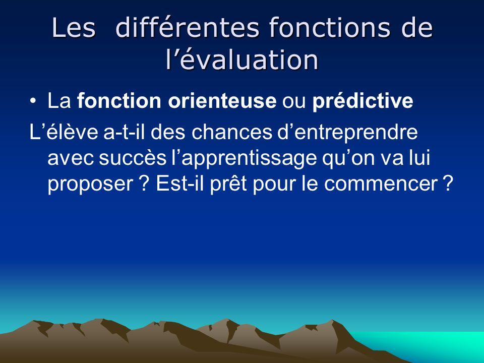 Les différentes fonctions de lévaluation La fonction orienteuse ou prédictive Lélève a-t-il des chances dentreprendre avec succès lapprentissage quon va lui proposer .