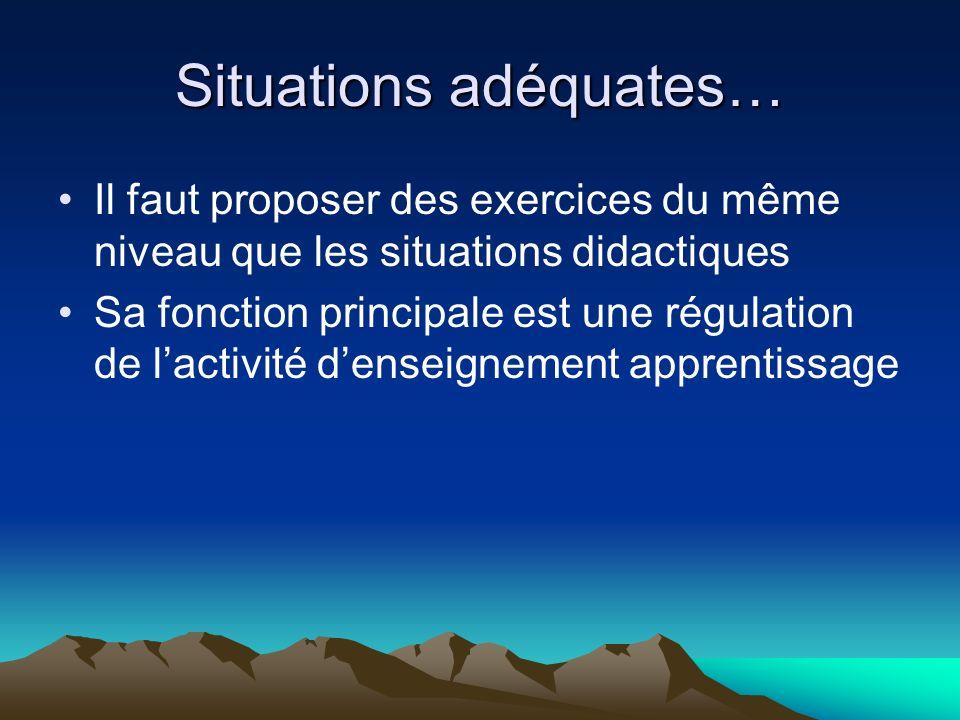 Situations adéquates… Il faut proposer des exercices du même niveau que les situations didactiques Sa fonction principale est une régulation de lactivité denseignement apprentissage