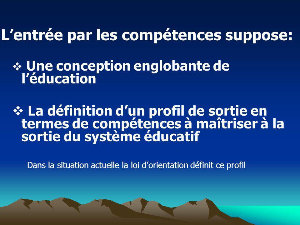 Lentrée par les compétences suppose: Une conception englobante de léducation La définition dun profil de sortie en termes de compétences à maîtriser à