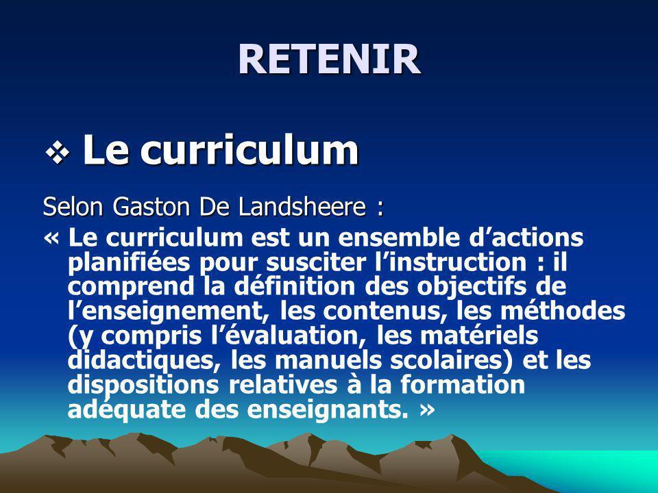 RETENIR Le curriculum Le curriculum Selon Gaston De Landsheere : « Le curriculum est un ensemble dactions planifiées pour susciter linstruction : il c
