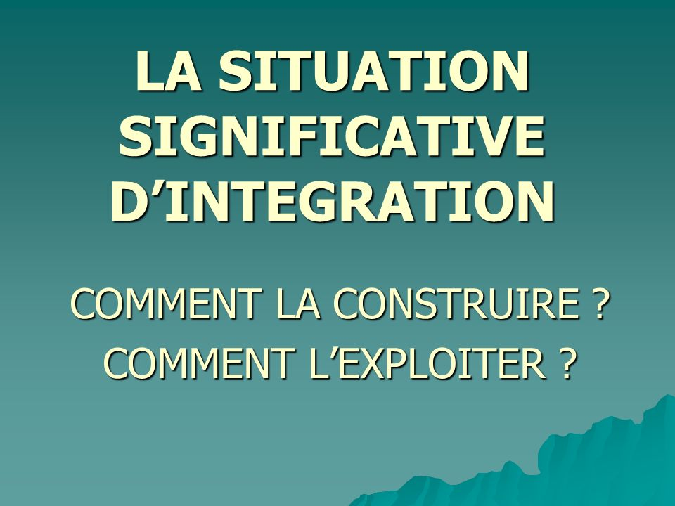 LA SITUATION SIGNIFICATIVE DINTEGRATION COMMENT LA CONSTRUIRE ? COMMENT LEXPLOITER ?