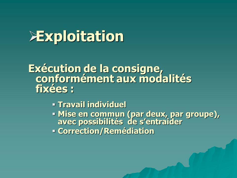 Exploitation Exploitation Exécution de la consigne, conformément aux modalités fixées : Travail individuel Travail individuel Mise en commun (par deux