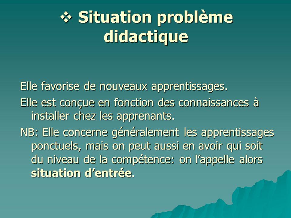 Situation problème didactique Situation problème didactique Elle favorise de nouveaux apprentissages. Elle est conçue en fonction des connaissances à