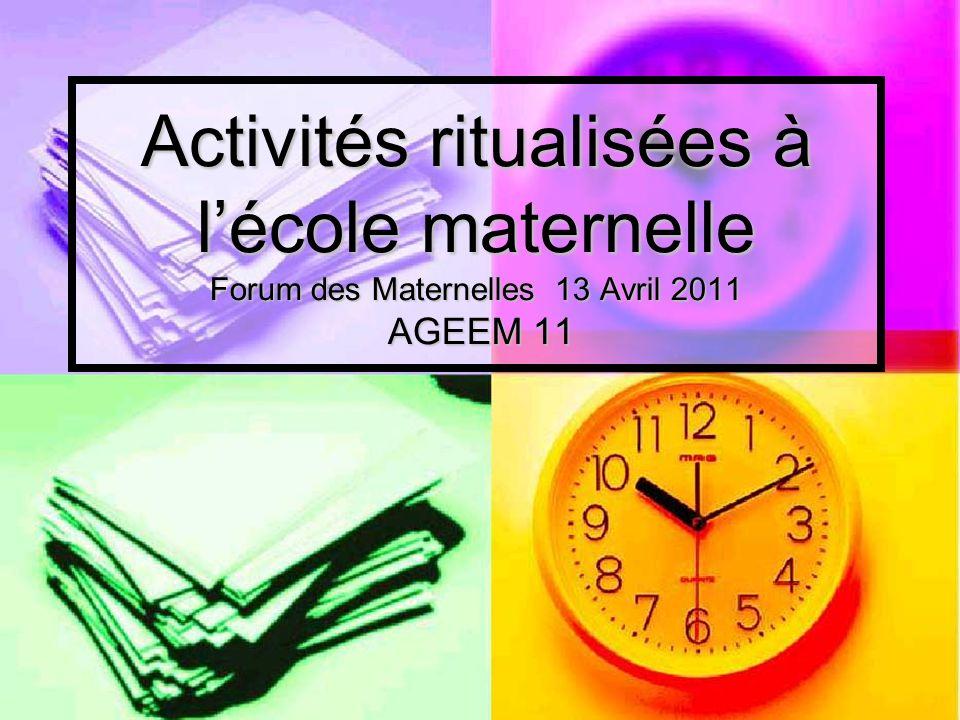 Activités ritualisées à lécole maternelle Forum des Maternelles 13 Avril 2011 AGEEM 11