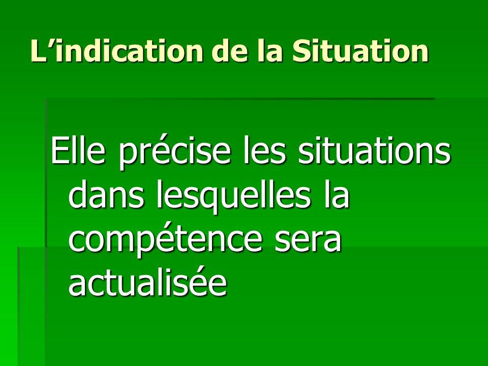 Lindication de la Situation Lindication de la Situation Elle précise les situations dans lesquelles la compétence sera actualisée