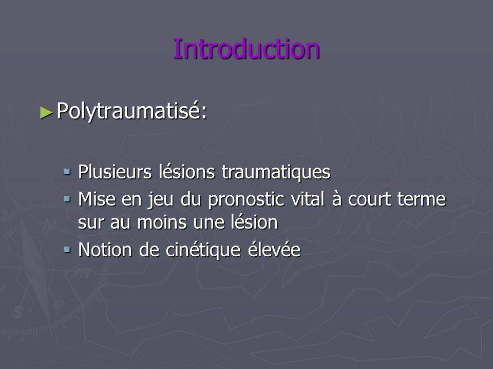 Introduction Polytraumatisé: Polytraumatisé: Plusieurs lésions traumatiques Plusieurs lésions traumatiques Mise en jeu du pronostic vital à court term