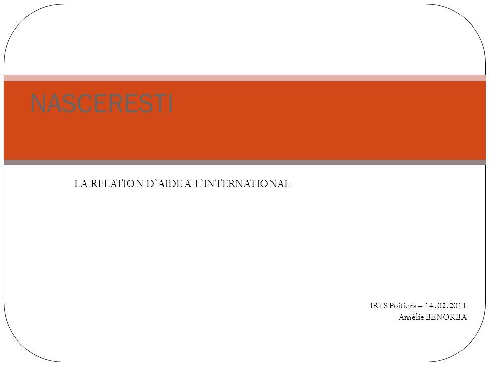 LA RELATION DAIDE A LINTERNATIONAL NASCERESTI IRTS Poitiers – 14.02.2011 Amélie BENOKBA