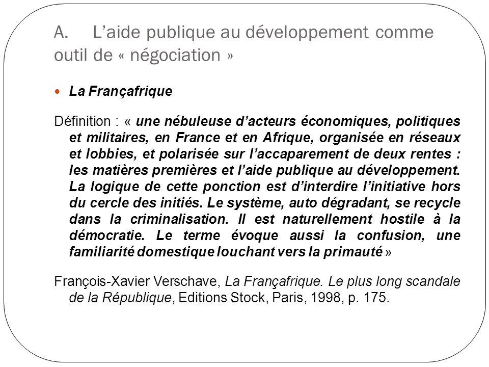 A.Laide publique au développement comme outil de « négociation » La Françafrique Définition : « une nébuleuse dacteurs économiques, politiques et mili