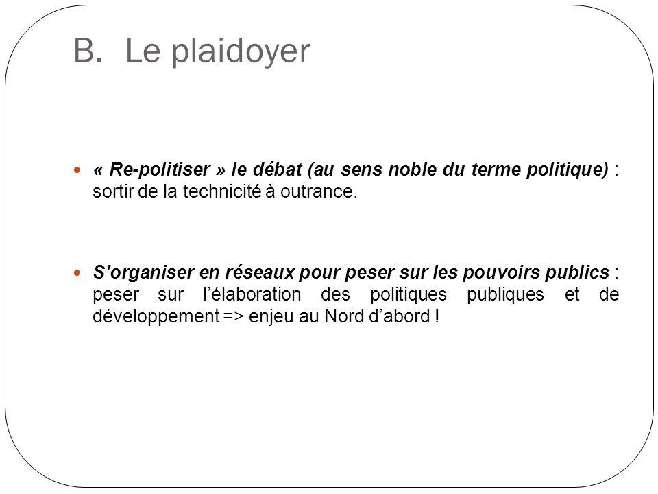 B.Le plaidoyer « Re-politiser » le débat (au sens noble du terme politique) : sortir de la technicité à outrance. Sorganiser en réseaux pour peser sur