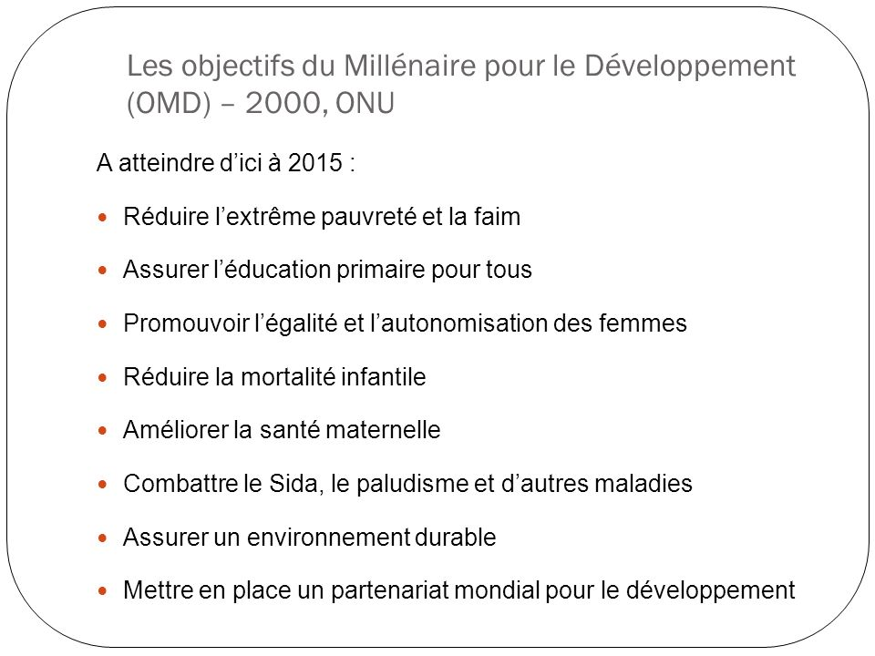 Les objectifs du Millénaire pour le Développement (OMD) – 2000, ONU A atteindre dici à 2015 : Réduire lextrême pauvreté et la faim Assurer léducation