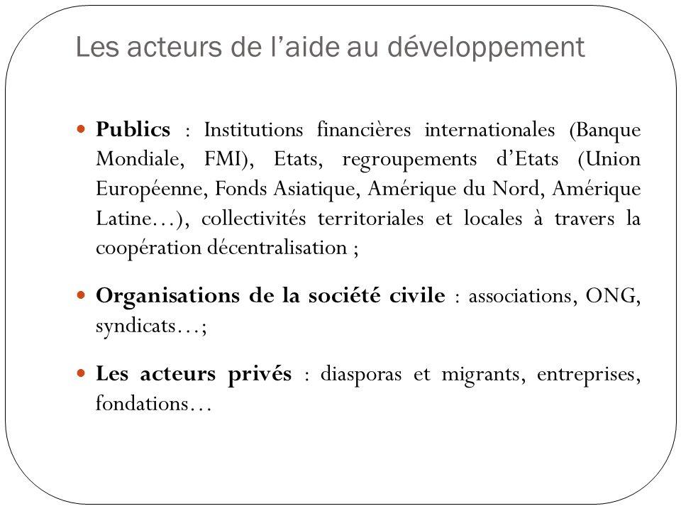 Les acteurs de laide au développement Publics : Institutions financières internationales (Banque Mondiale, FMI), Etats, regroupements dEtats (Union Eu