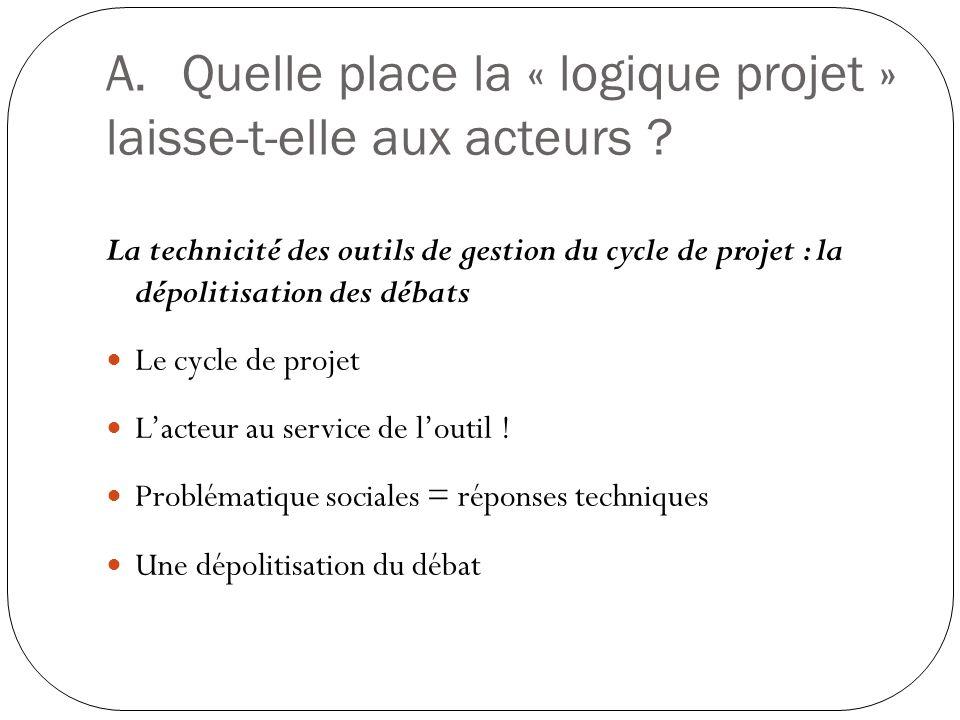 A.Quelle place la « logique projet » laisse-t-elle aux acteurs ? La technicité des outils de gestion du cycle de projet : la dépolitisation des débats