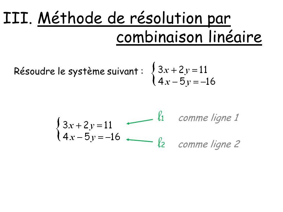 III. Méthode de résolution par combinaison linéaire Résoudre le système suivant : comme ligne 1 comme ligne 2 l1l1 l2l2