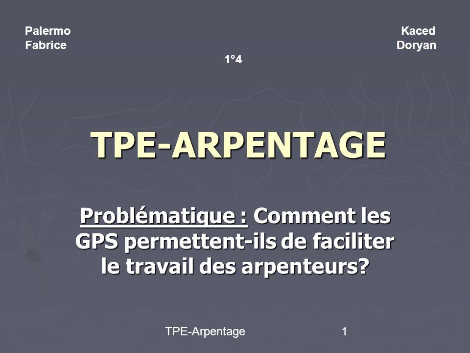 TPE-Arpentage1 TPE-ARPENTAGE Problématique : Comment les GPS permettent-ils de faciliter le travail des arpenteurs.