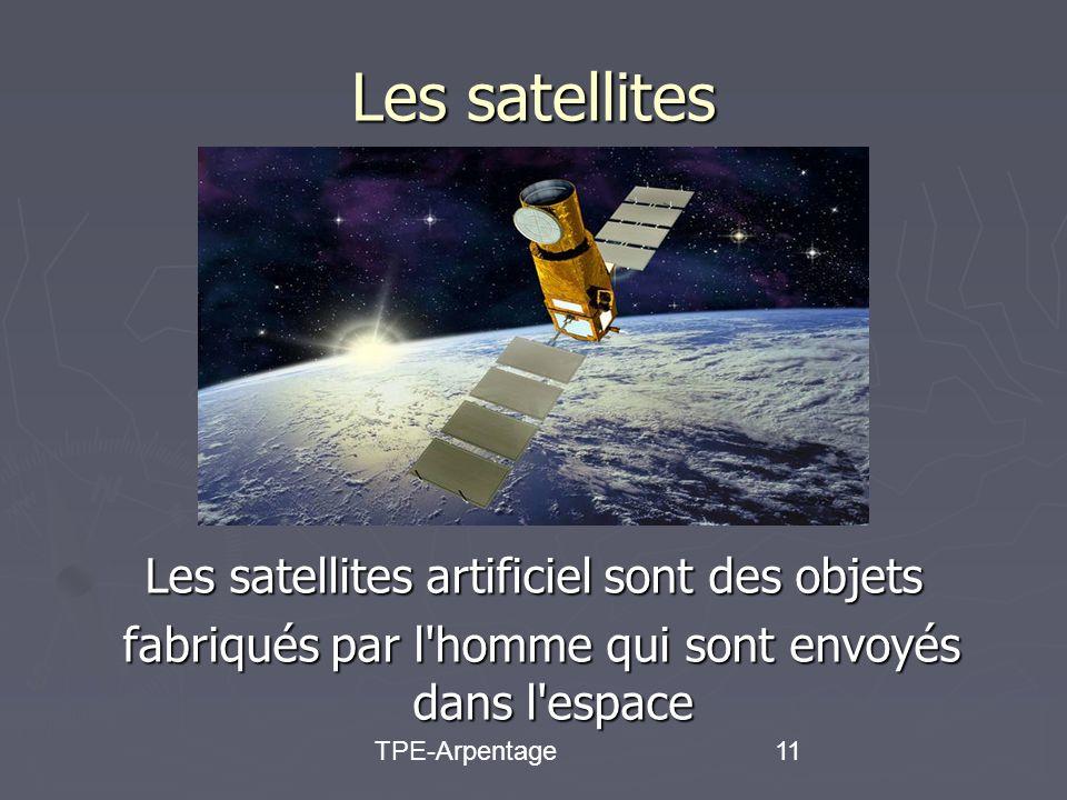 TPE-Arpentage11 Les satellites Les satellites artificiel sont des objets fabriqués par l homme qui sont envoyés dans l espace fabriqués par l homme qui sont envoyés dans l espace