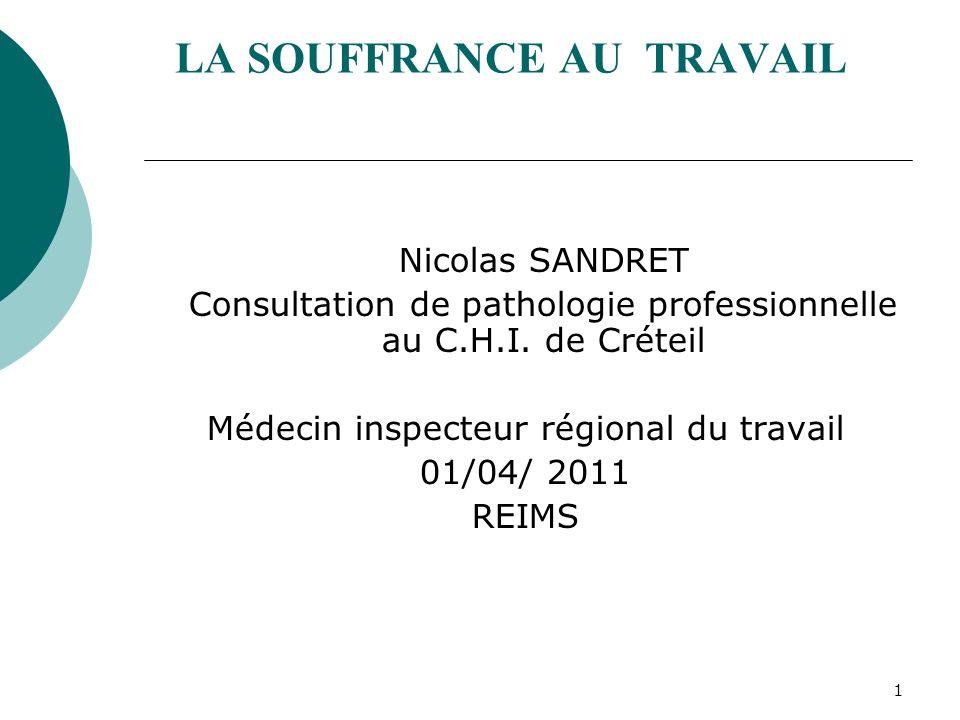 1 LA SOUFFRANCE AU TRAVAIL Nicolas SANDRET Consultation de pathologie professionnelle au C.H.I. de Créteil Médecin inspecteur régional du travail 01/0