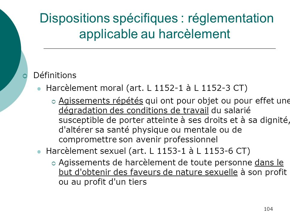 104 Dispositions spécifiques : réglementation applicable au harcèlement Définitions Harcèlement moral (art. L 1152-1 à L 1152-3 CT) Agissements répété