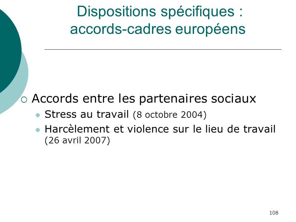 108 Dispositions spécifiques : accords-cadres européens Accords entre les partenaires sociaux Stress au travail (8 octobre 2004) Harcèlement et violen