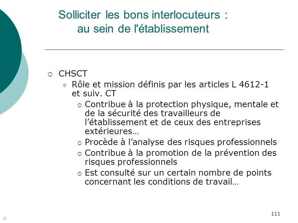 111 © Solliciter les bons interlocuteurs : au sein de l'établissement CHSCT Rôle et mission définis par les articles L 4612-1 et suiv. CT Contribue à