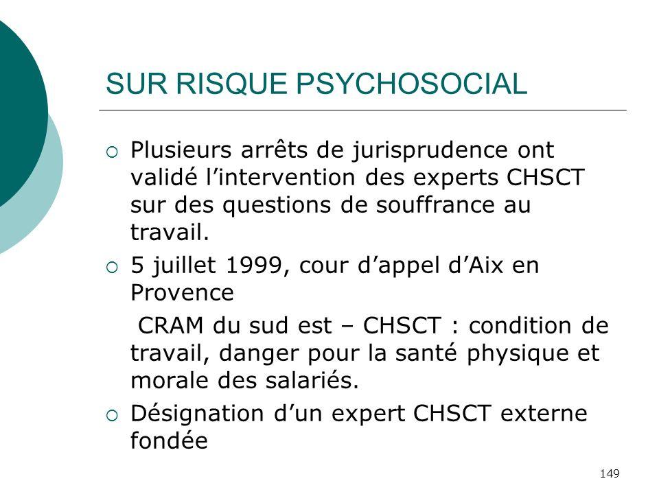 149 SUR RISQUE PSYCHOSOCIAL Plusieurs arrêts de jurisprudence ont validé lintervention des experts CHSCT sur des questions de souffrance au travail. 5