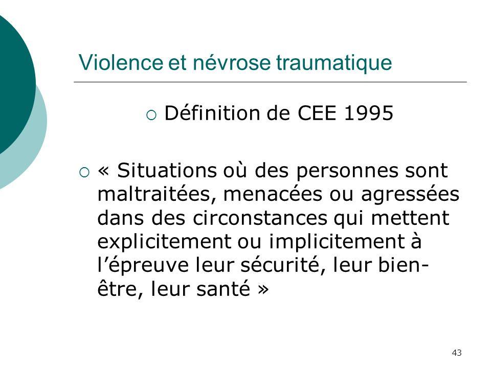 43 Violence et névrose traumatique Définition de CEE 1995 « Situations où des personnes sont maltraitées, menacées ou agressées dans des circonstances