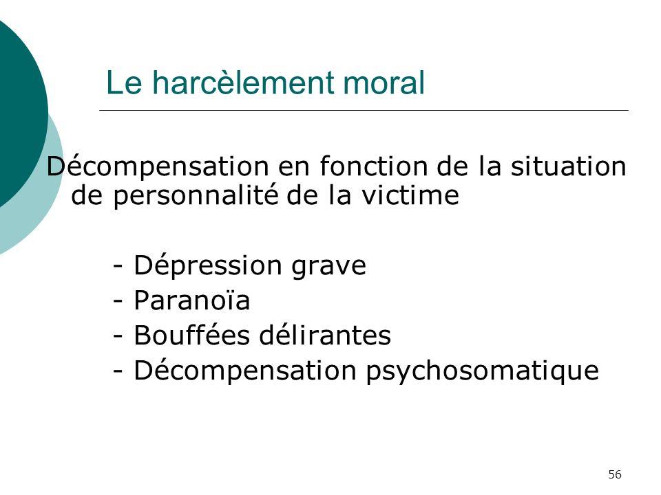 56 Le harcèlement moral Décompensation en fonction de la situation de personnalité de la victime - Dépression grave - Paranoïa - Bouffées délirantes -