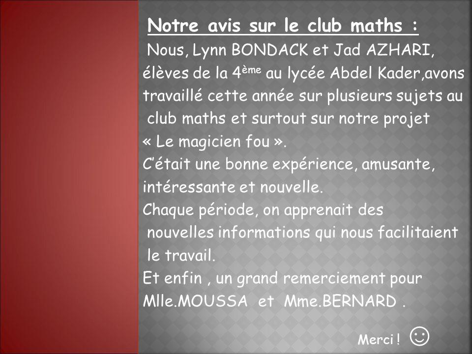 Notre avis sur le club maths : Nous, Lynn BONDACK et Jad AZHARI, élèves de la 4 ème au lycée Abdel Kader,avons travaillé cette année sur plusieurs sujets au club maths et surtout sur notre projet « Le magicien fou ».