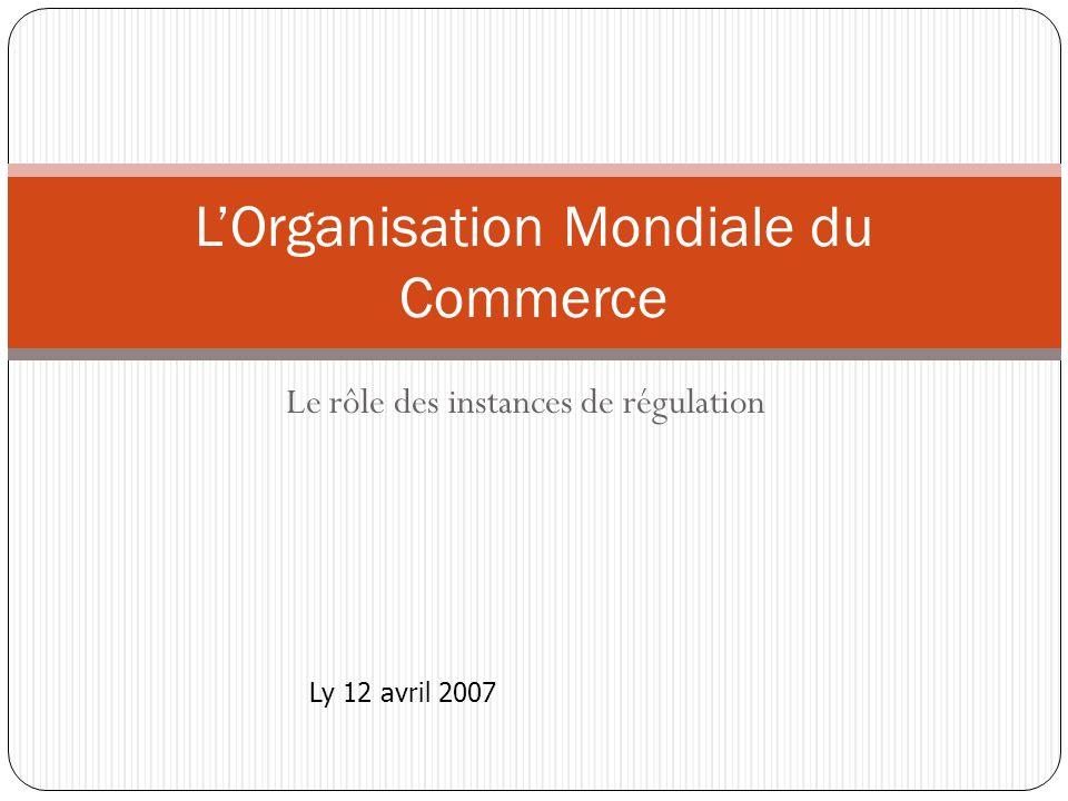 Le rôle des instances de régulation LOrganisation Mondiale du Commerce Ly 12 avril 2007