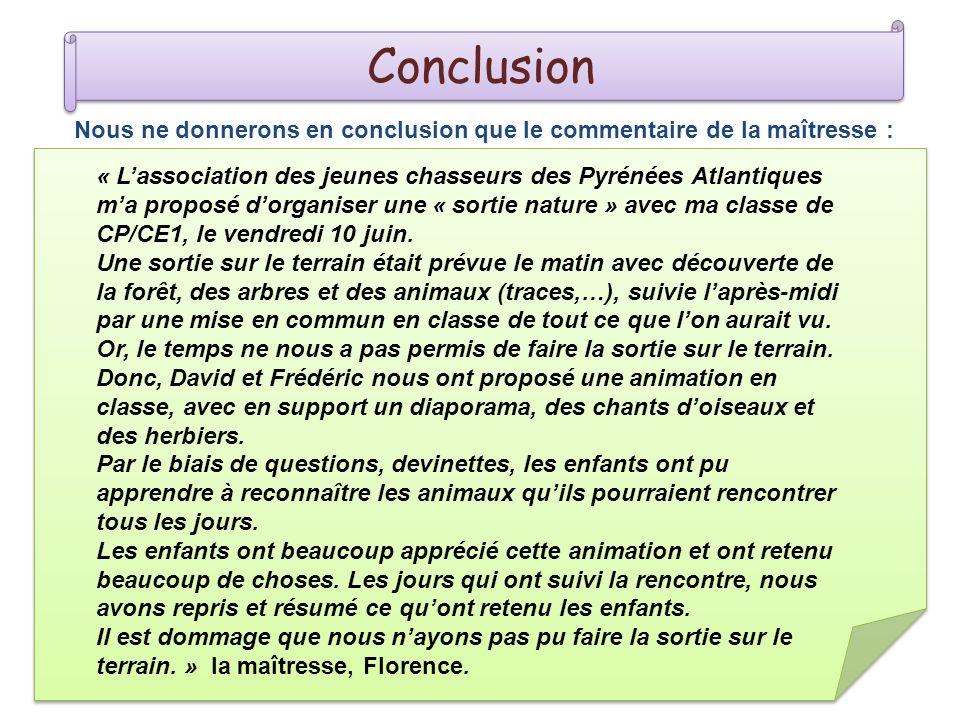 Conclusion Nous ne donnerons en conclusion que le commentaire de la maîtresse : « Lassociation des jeunes chasseurs des Pyrénées Atlantiques ma proposé dorganiser une « sortie nature » avec ma classe de CP/CE1, le vendredi 10 juin.