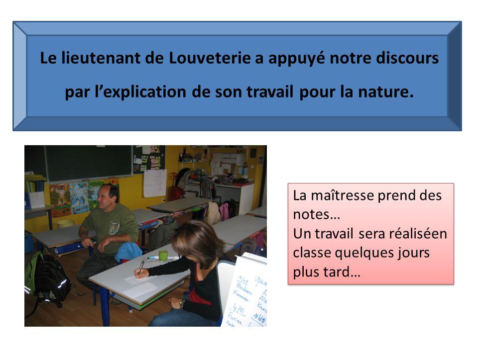 Le lieutenant de Louveterie a appuyé notre discours par lexplication de son travail pour la nature. La maîtresse prend des notes… Un travail sera réal