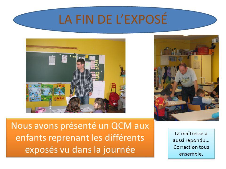 LA FIN DE LEXPOSÉ Nous avons présenté un QCM aux enfants reprenant les différents exposés vu dans la journée La maîtresse a aussi répondu… Correction tous ensemble.