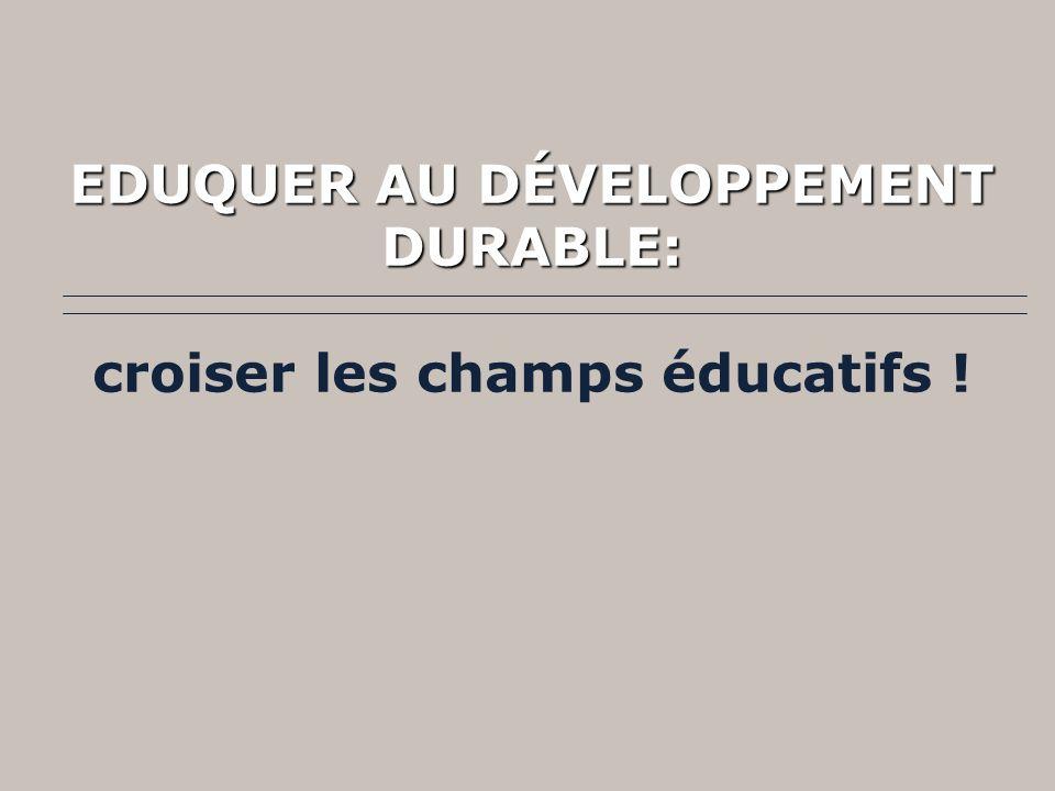 EDUQUER AU DÉVELOPPEMENT DURABLE: EDUQUER AU DÉVELOPPEMENT DURABLE: croiser les champs éducatifs !