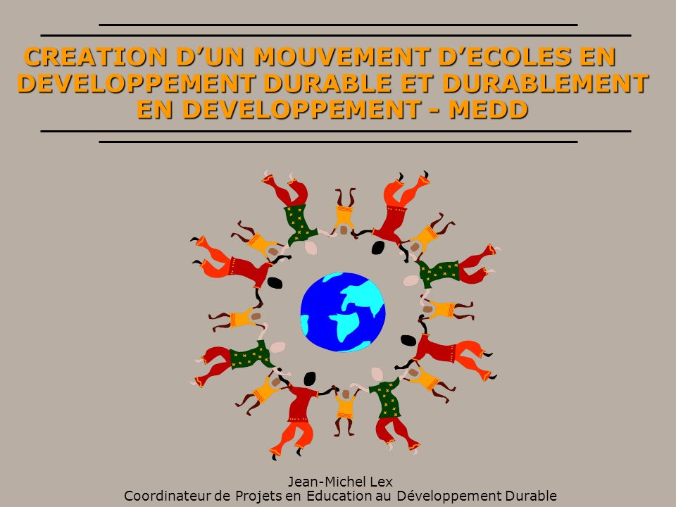 CREATION DUN MOUVEMENT DECOLES EN DEVELOPPEMENT DURABLE ET DURABLEMENT EN DEVELOPPEMENT - MEDD Jean-Michel Lex Coordinateur de Projets en Education au