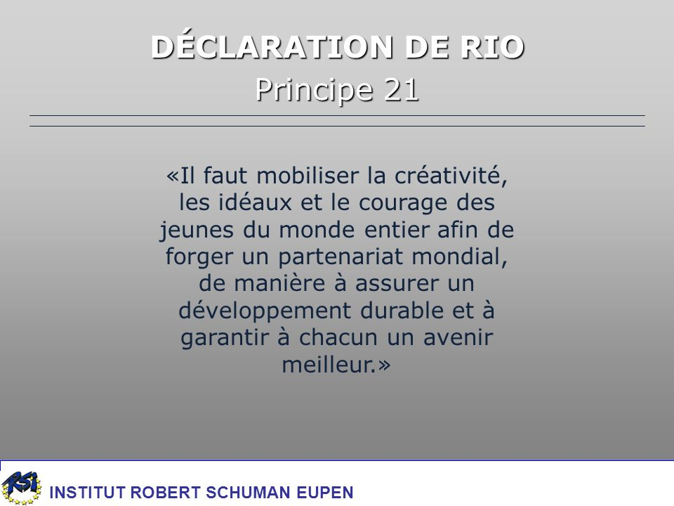 DÉCLARATION DE RIO Principe 21 «Il faut mobiliser la créativité, les idéaux et le courage des jeunes du monde entier afin de forger un partenariat mondial, de manière à assurer un développement durable et à garantir à chacun un avenir meilleur.» INSTITUT ROBERT SCHUMAN EUPEN