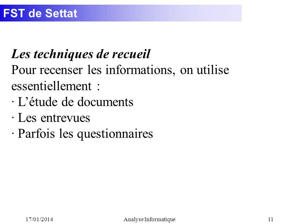 FST de Settat 17/01/2014Analyse Informatique11 Les techniques de recueil Pour recenser les informations, on utilise essentiellement : · Létude de documents · Les entrevues · Parfois les questionnaires
