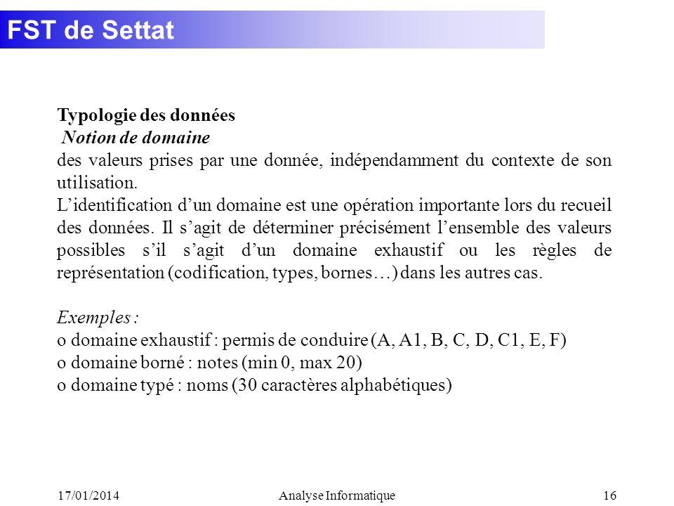 FST de Settat 17/01/2014Analyse Informatique16 Typologie des données Notion de domaine des valeurs prises par une donnée, indépendamment du contexte de son utilisation.