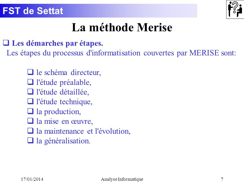 FST de Settat 17/01/2014Analyse Informatique7 La méthode Merise q Les démarches par étapes. Les étapes du processus d'informatisation couvertes par ME