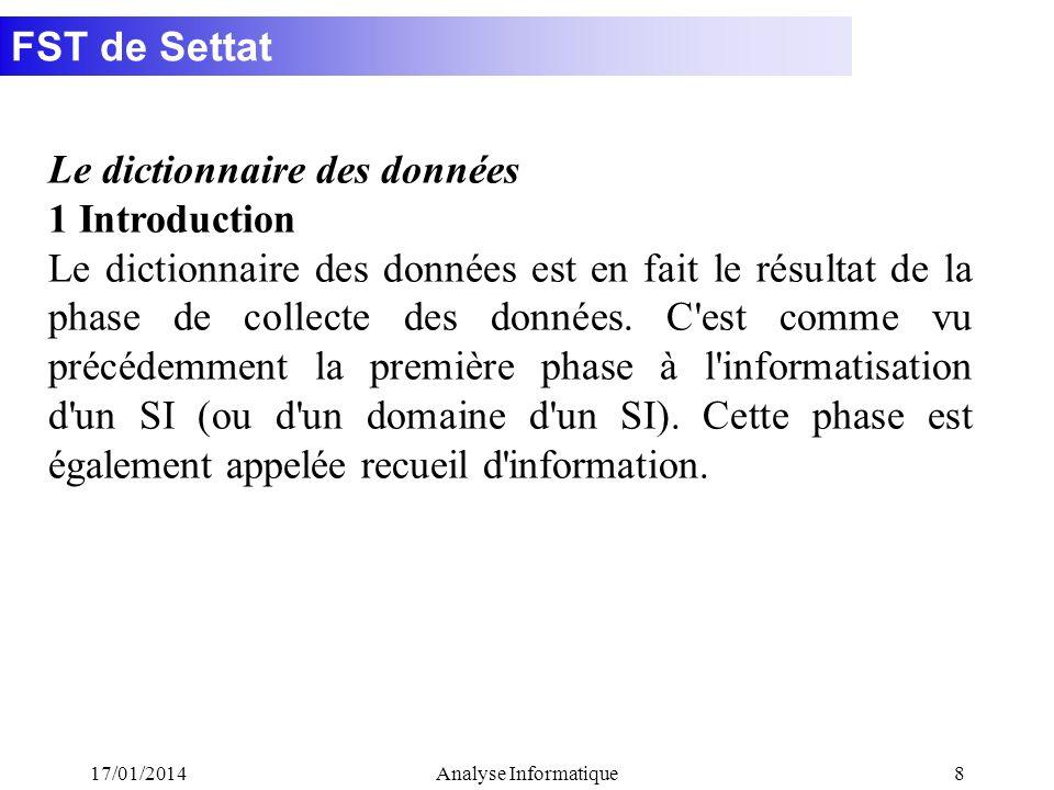 FST de Settat 17/01/2014Analyse Informatique8 Le dictionnaire des données 1 Introduction Le dictionnaire des données est en fait le résultat de la phase de collecte des données.