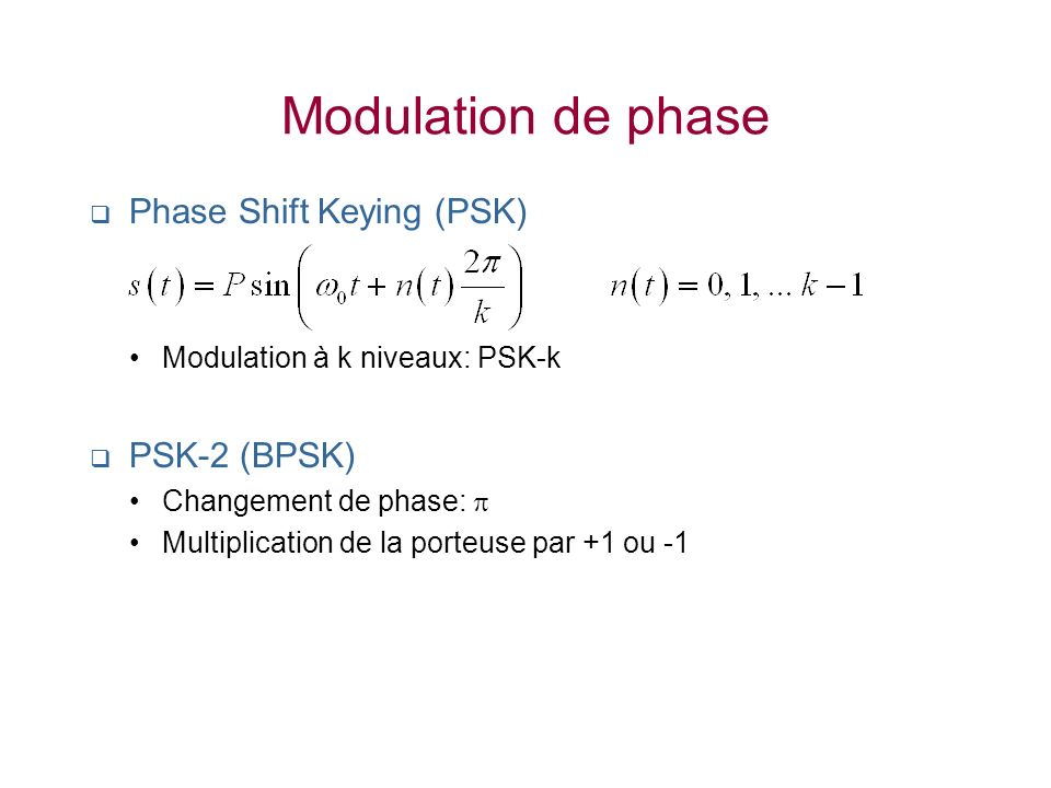 Modulation de phase Phase Shift Keying (PSK) Modulation à k niveaux: PSK-k PSK-2 (BPSK) Changement de phase: Multiplication de la porteuse par +1 ou -1